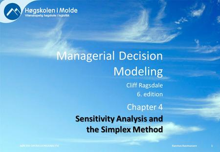 Managerial Decision Modeling Cliff Ragsdale 6. edition Rasmus RasmussenBØK350 OPERASJONSANALYSE1 Chapter 4 Sensitivity Analysis and the Simplex Method.