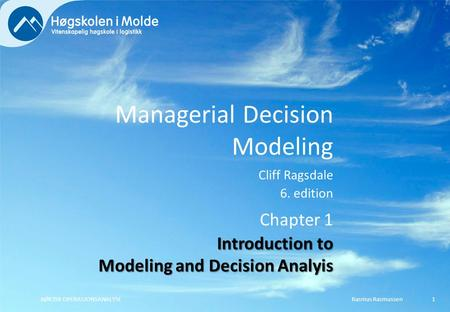 Managerial Decision Modeling Cliff Ragsdale 6. edition Rasmus RasmussenBØK350 OPERASJONSANALYSE1 Chapter 1 Introduction to Modeling and Decision Analyis.