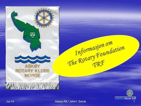 Jul-14Askøy RK / John I. Solvik1 Informasjon om The Rotary Foundation TRF.