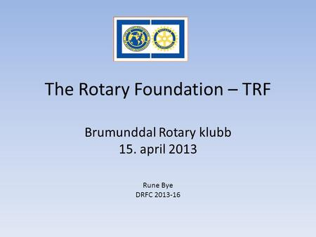 The Rotary Foundation – TRF Brumunddal Rotary klubb 15. april 2013 Rune Bye DRFC 2013-16.