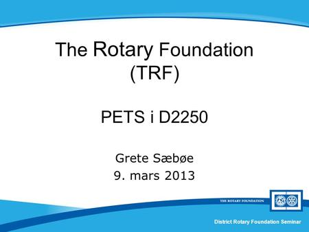 The Rotary Foundation (TRF) PETS i D2250 Grete Sæbøe 9. mars 2013 District Rotary Foundation Seminar.