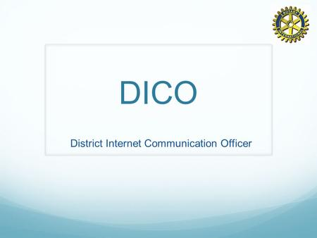 DICO District Internet Communication Officer. DICO´s oppgave Gi IT-støtte til klubbene i distriktet.