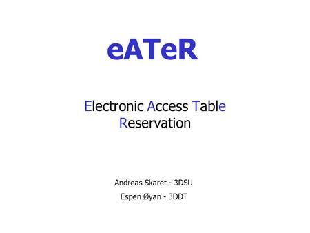 EATeR Electronic Access Table Reservation Andreas Skaret - 3DSU Espen Øyan - 3DDT.