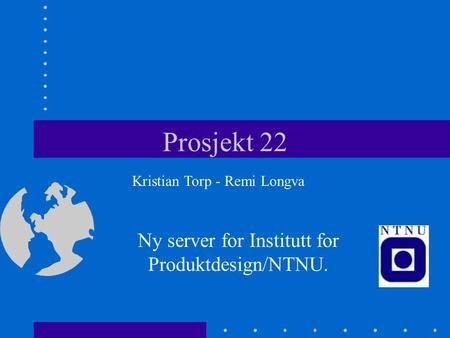 Prosjekt 22 Ny server for Institutt for Produktdesign/NTNU. Kristian Torp - Remi Longva.