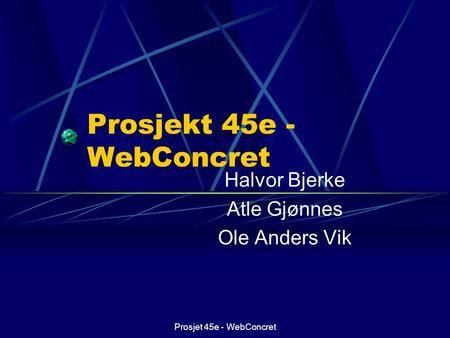 Prosjet 45e - WebConcret Prosjekt 45e - WebConcret Halvor Bjerke Atle Gjønnes Ole Anders Vik This presentation will probably involve audience discussion,