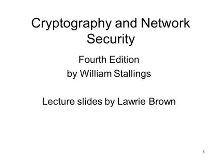 1 Cryptography and Network Security Fourth Edition by William Stallings Lecture slides by Lawrie Brown.