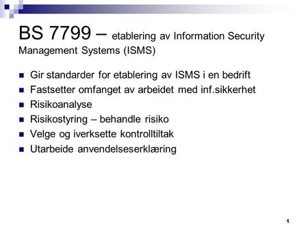 1 BS 7799 – etablering av Information Security Management Systems (ISMS) Gir standarder for etablering av ISMS i en bedrift Fastsetter omfanget av arbeidet.