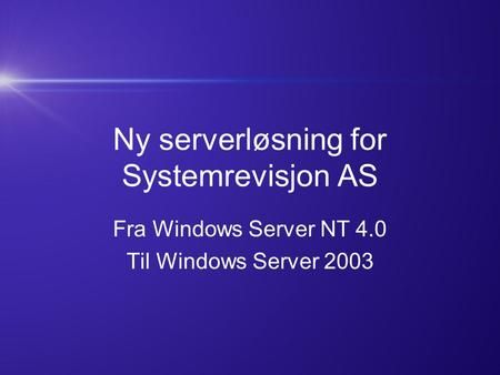 Ny serverløsning for Systemrevisjon AS Fra Windows Server NT 4.0 Til Windows Server 2003.