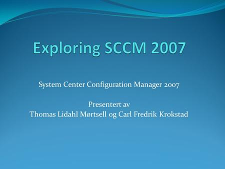 System Center Configuration Manager 2007 Presentert av Thomas Lidahl Mørtsell og Carl Fredrik Krokstad.