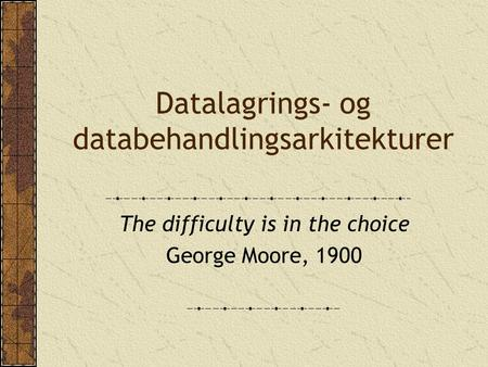 Datalagrings- og databehandlingsarkitekturer The difficulty is in the choice George Moore, 1900.