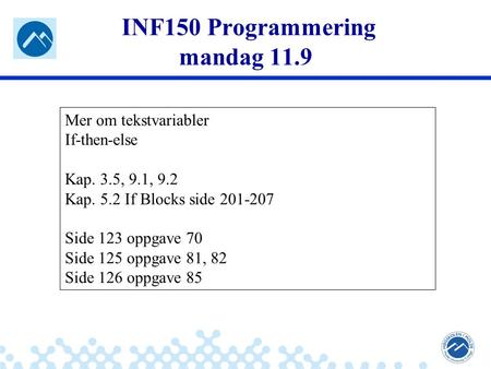 Jæger: Robuste og sikre systemer INF150 Programmering mandag 11.9 Mer om tekstvariabler If-then-else Kap. 3.5, 9.1, 9.2 Kap. 5.2 If Blocks side 201-207.