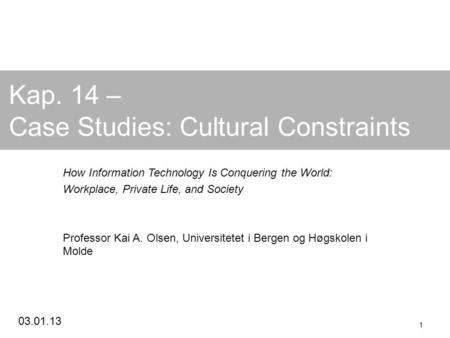 03.01.13 1 Kap. 14 – Case Studies: Cultural Constraints How Information Technology Is Conquering the World: Workplace, Private Life, and Society Professor.