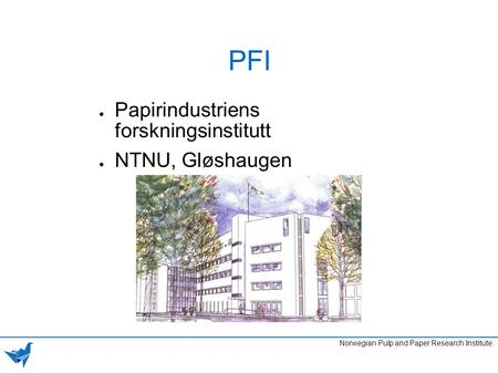 PFI ● Papirindustriens forskningsinstitutt ● NTNU, Gløshaugen Norwegian Pulp and Paper Research Institute.