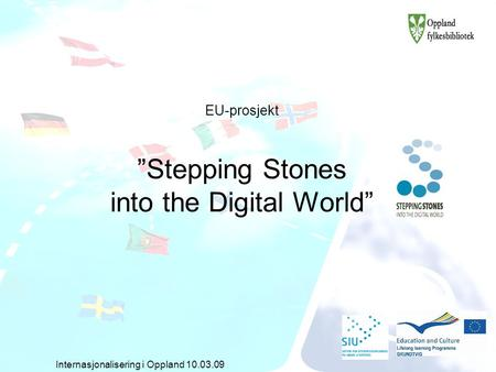 "EU-prosjekt ""Stepping Stones into the Digital World"" Internasjonalisering i Oppland 10.03.09."