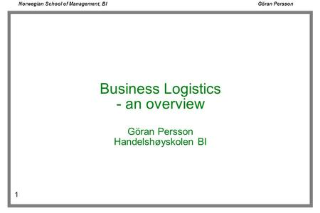 Norwegian School of Management, BI Göran Persson 1 Business Logistics - an overview Göran Persson Handelshøyskolen BI.