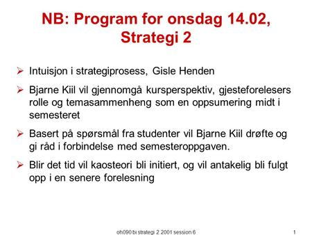 Oh090 bi strategi 2 2001 session 61 NB: Program for onsdag 14.02, Strategi 2  Intuisjon i strategiprosess, Gisle Henden  Bjarne Kiil vil gjennomgå kursperspektiv,