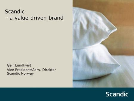 Scandic - a value driven brand Geir Lundkvist Vice President/Adm. Direktør Scandic Norway.