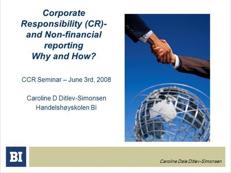 Corporate Responsibility (CR)- and Non-financial reporting Why and How? CCR Seminar – June 3rd, 2008 Caroline D Ditlev-Simonsen Handelshøyskolen BI Caroline.