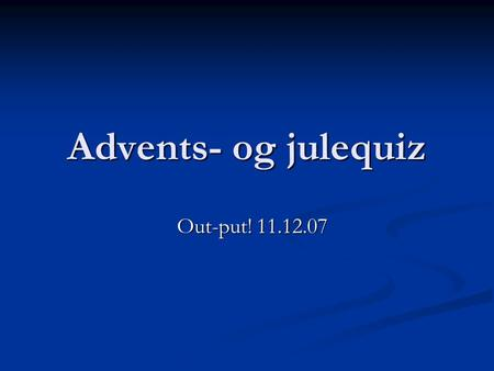 Advents- og julequiz Out-put! 11.12.07 Out-put! 11.12.07.