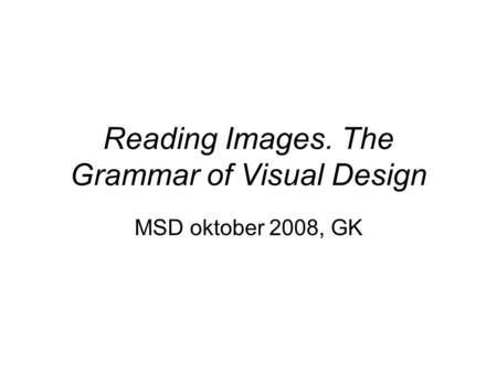 Reading Images. The Grammar of Visual Design MSD oktober 2008, GK.