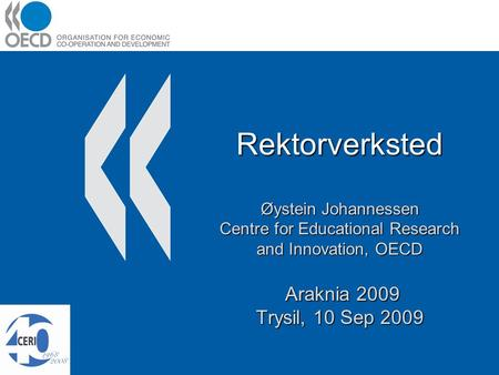 Rektorverksted Øystein Johannessen Centre for Educational Research and Innovation, OECD Araknia 2009 Trysil, 10 Sep 2009.