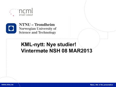 1 KML-nytt: Nye studier! Vintermøte NSH 08 MAR2013 Name, title of the presentation.