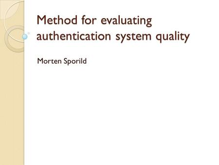 Method for evaluating authentication system quality Morten Sporild.