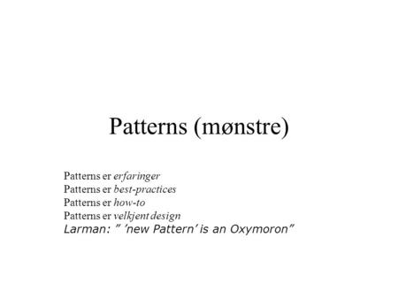 "Patterns (mønstre) Patterns er erfaringer Patterns er best-practices Patterns er how-to Patterns er velkjent design Larman: "" 'new Pattern' is an Oxymoron"""