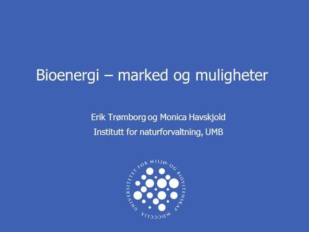 Bioenergi – marked og muligheter Erik Trømborg og Monica Havskjold Institutt for naturforvaltning, UMB.