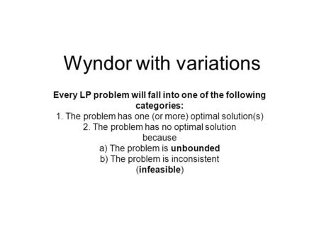 Wyndor with variations Every LP problem will fall into one of the following categories: 1. The problem has one (or more) optimal solution(s) 2. The problem.