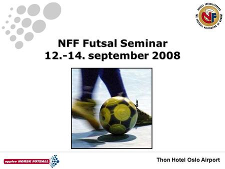 NFF Futsal Seminar 12.-14. september 2008 Thon Hotel Oslo Airport.