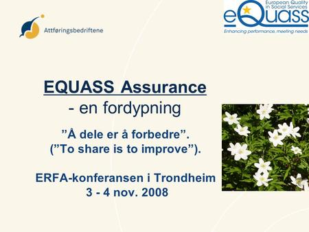 "EQUASS Assurance - en fordypning ""Å dele er å forbedre"". (""To share is to improve""). ERFA-konferansen i Trondheim 3 - 4 nov. 2008."