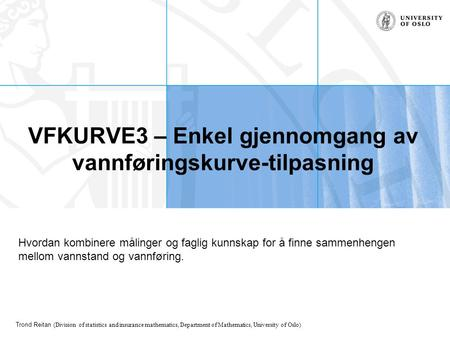 Trond Reitan (Division of statistics and insurance mathematics, Department of Mathematics, University of Oslo) VFKURVE3 – Enkel gjennomgang av vannføringskurve-tilpasning.