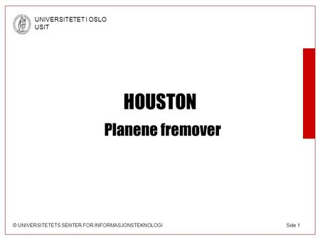 © UNIVERSITETETS SENTER FOR INFORMASJONSTEKNOLOGI UNIVERSITETET I OSLO USIT Side 1 HOUSTON Planene fremover.