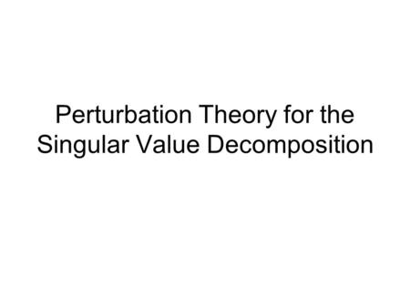 Perturbation Theory for the Singular Value Decomposition.