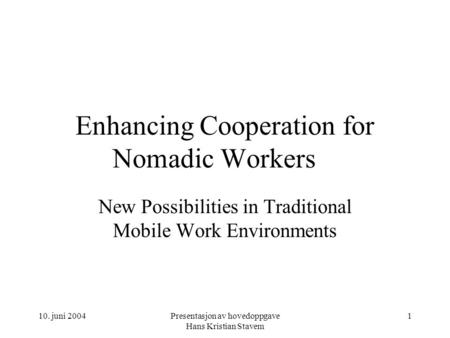10. juni 2004Presentasjon av hovedoppgave Hans Kristian Stavem 1 Enhancing Cooperation for Nomadic Workers New Possibilities in Traditional Mobile Work.