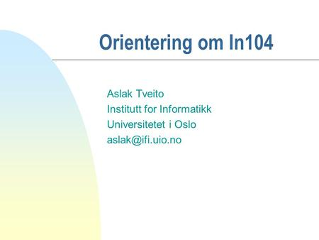Orientering om In104 Aslak Tveito Institutt for Informatikk Universitetet i Oslo
