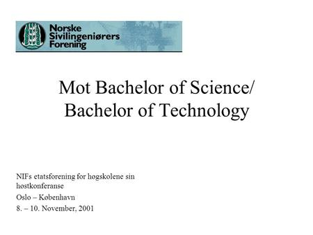 Mot Bachelor of Science/ Bachelor of Technology NIFs etatsforening for høgskolene sin høstkonferanse Oslo – København 8. – 10. November, 2001.