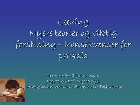 Læring Nyere teorier og viktig forskning – konsekvenser for praksis Hermundur Sigmundsson Department of Psychology, Norwegian University of Science and.