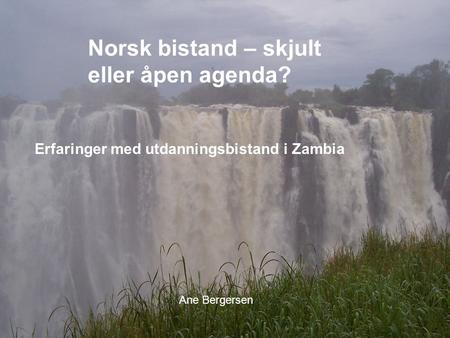 Experiences with South HSF and Zambia Norsk bistand – skjult eller åpen agenda? Erfaringer med utdanningsbistand i Zambia Ane Bergersen.