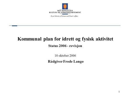 Royal Ministry of Culture and Church Affairs 1 Kommunal plan for idrett og fysisk aktivitet Status 2006 - revisjon 10 oktober 2006 Rådgiver Frode Langø.