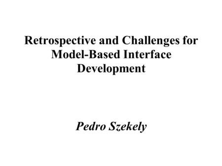 Retrospective and Challenges for Model-Based Interface Development Pedro Szekely.