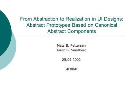 From Abstraction to Realization in UI Designs: Abstract Prototypes Based on Canonical Abstract Components Mats B. Pettersen Jøran B. Sandberg 25.09.2002.