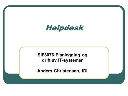 Helpdesk SIF8076 Planlegging og drift av IT-systemer Anders Christensen, IDI.