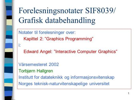 "1 Forelesningsnotater SIF8039/ Grafisk databehandling Notater til forelesninger over: Kapittel 2: ""Graphics Programming"" i: Edward Angel: ""Interactive."