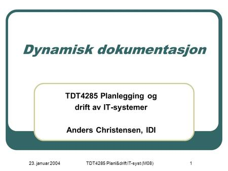 23. januar 2004TDT4285 Planl&drift IT-syst (M08)1 Dynamisk dokumentasjon TDT4285 Planlegging og drift av IT-systemer Anders Christensen, IDI.