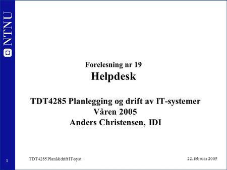 1 22. februar 2005 TDT4285 Planl&drift IT-syst Forelesning nr 19 Helpdesk TDT4285 Planlegging og drift av IT-systemer Våren 2005 Anders Christensen, IDI.