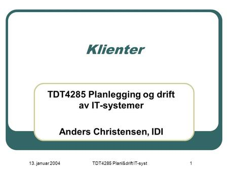 13. januar 2004TDT4285 Planl&drift IT-syst1 Klienter TDT4285 Planlegging og drift av IT-systemer Anders Christensen, IDI.