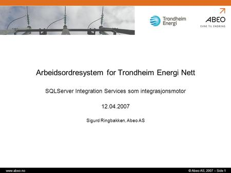 © Abeo AS, 2007 – Side 1www.abeo.no Arbeidsordresystem for Trondheim Energi Nett SQLServer Integration Services som integrasjonsmotor 12.04.2007 Sigurd.