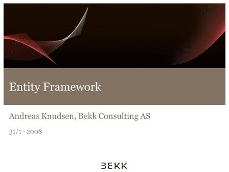 Entity Framework Andreas Knudsen, Bekk Consulting AS 31/1 - 2008.